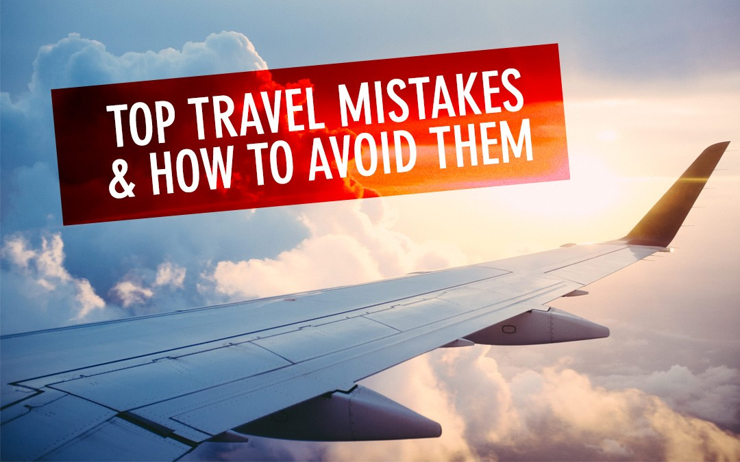 18 Travel Mistakes & How To Avoid Them
