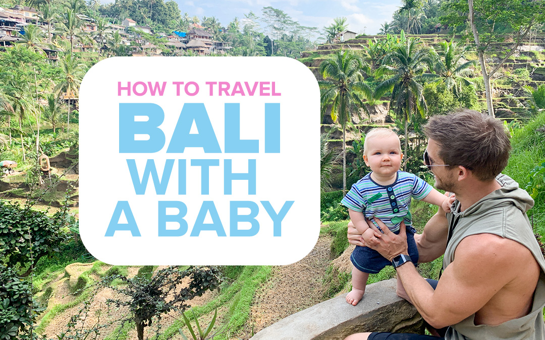 How to Travel Bali with a Baby: 10 Things you MUST Know Before You Go